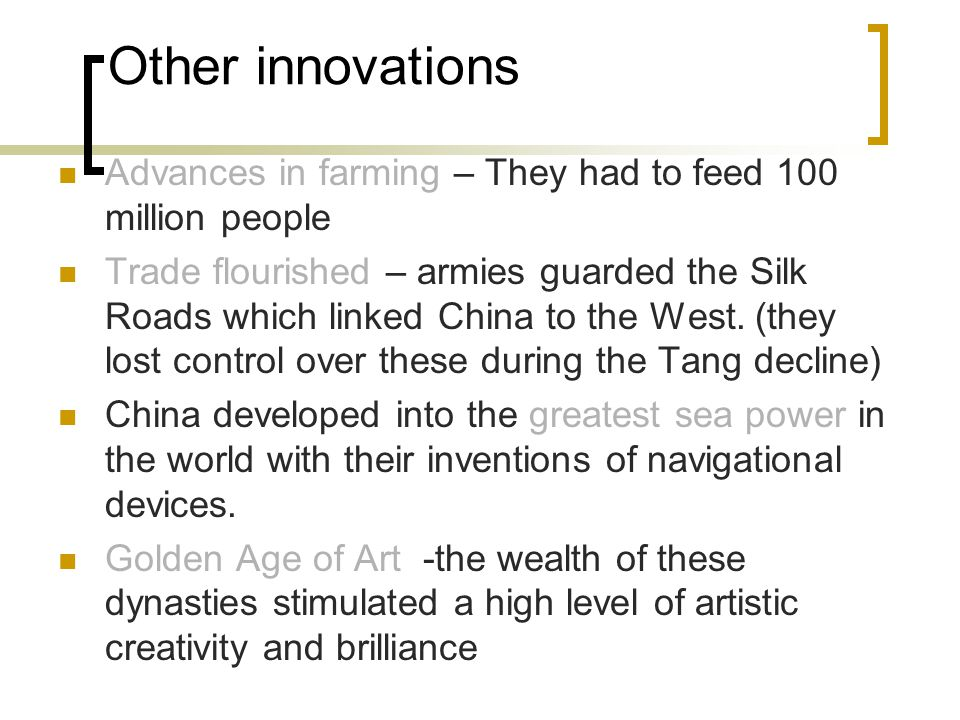 Other innovations Advances in farming – They had to feed 100 million people Trade flourished – armies guarded the Silk Roads which linked China to the West.