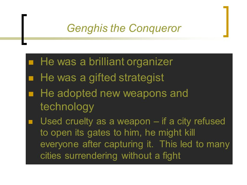 Genghis the Conqueror He was a brilliant organizer He was a gifted strategist He adopted new weapons and technology Used cruelty as a weapon – if a city refused to open its gates to him, he might kill everyone after capturing it.