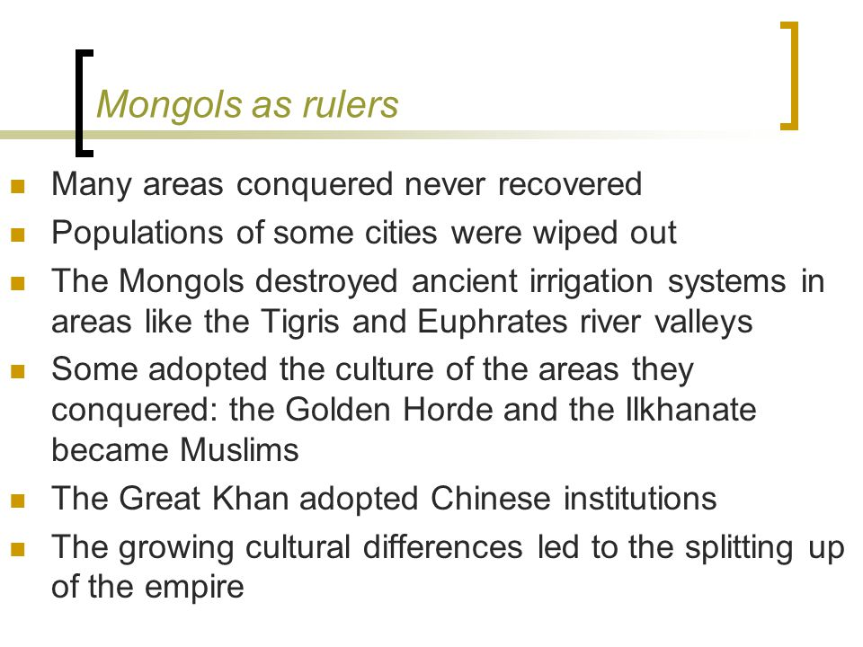 Mongols as rulers Many areas conquered never recovered Populations of some cities were wiped out The Mongols destroyed ancient irrigation systems in areas like the Tigris and Euphrates river valleys Some adopted the culture of the areas they conquered: the Golden Horde and the Ilkhanate became Muslims The Great Khan adopted Chinese institutions The growing cultural differences led to the splitting up of the empire