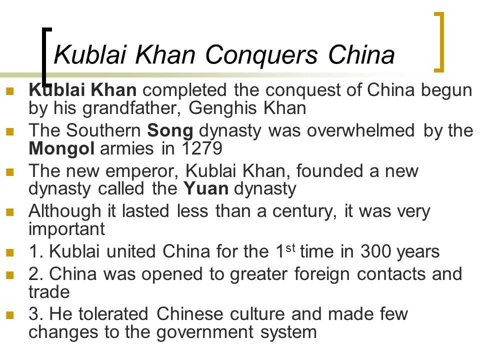 Kublai Khan Conquers China Kublai Khan completed the conquest of China begun by his grandfather, Genghis Khan The Southern Song dynasty was overwhelmed by the Mongol armies in 1279 The new emperor, Kublai Khan, founded a new dynasty called the Yuan dynasty Although it lasted less than a century, it was very important 1.