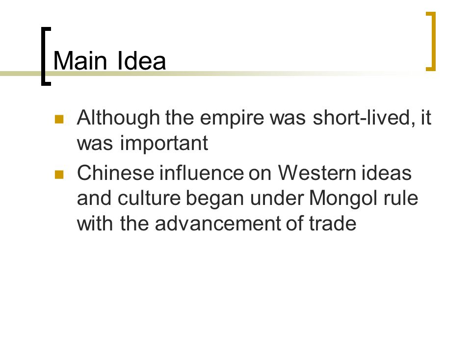 Main Idea Although the empire was short-lived, it was important Chinese influence on Western ideas and culture began under Mongol rule with the advancement of trade