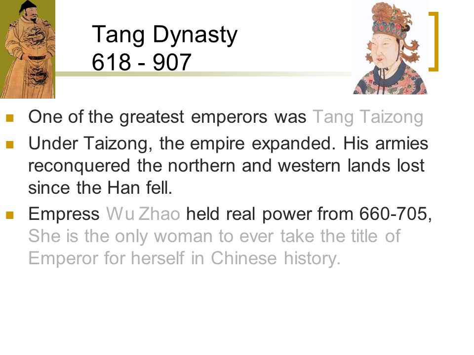 Tang Dynasty 618 - 907 One of the greatest emperors was Tang Taizong Under Taizong, the empire expanded.