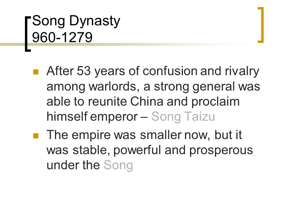 Song Dynasty 960-1279 After 53 years of confusion and rivalry among warlords, a strong general was able to reunite China and proclaim himself emperor – Song Taizu The empire was smaller now, but it was stable, powerful and prosperous under the Song