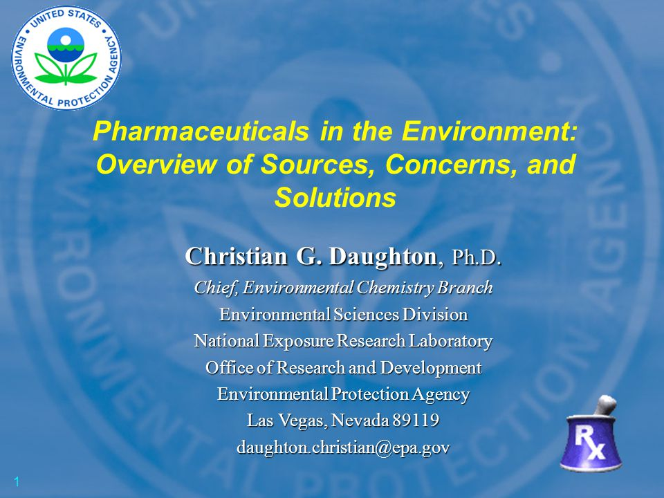 Pharmaceuticals in the Environment: Overview of Sources, Concerns, and Solutions Christian G. Daughton, Ph.D. Chief, Environmental Chemistry Branch En