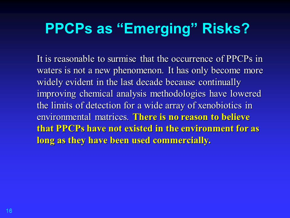"PPCPs as ""Emerging"" Risks? It is reasonable to surmise that the occurrence of PPCPs in waters is not a new phenomenon. It has only become more widely"