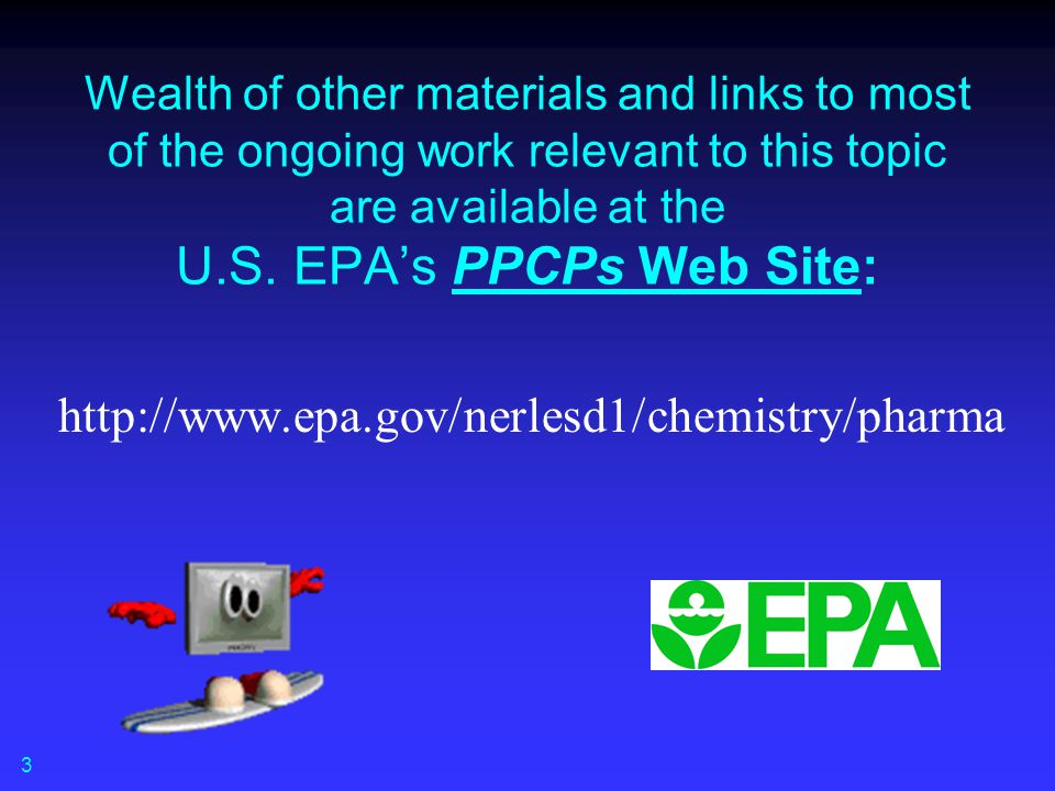 Wealth of other materials and links to most of the ongoing work relevant to this topic are available at the U.S. EPA's PPCPs Web Site: http://www.epa.