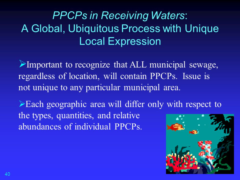 PPCPs in Receiving Waters: A Global, Ubiquitous Process with Unique Local Expression  Important to recognize that ALL municipal sewage, regardless of