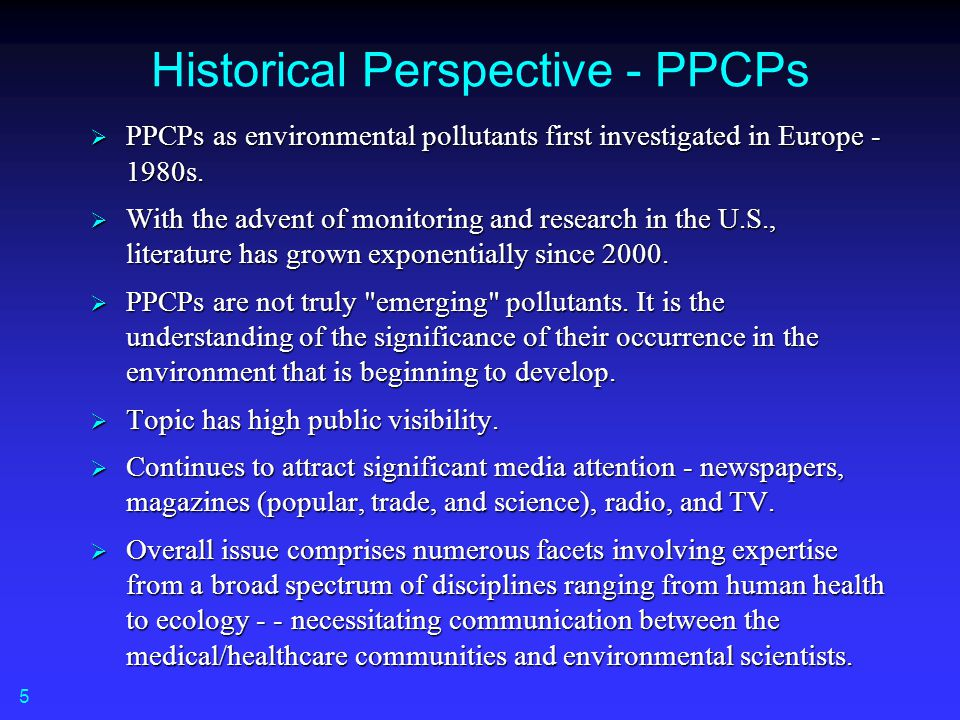 Historical Perspective - PPCPs  PPCPs as environmental pollutants first investigated in Europe - 1980s.  With the advent of monitoring and research
