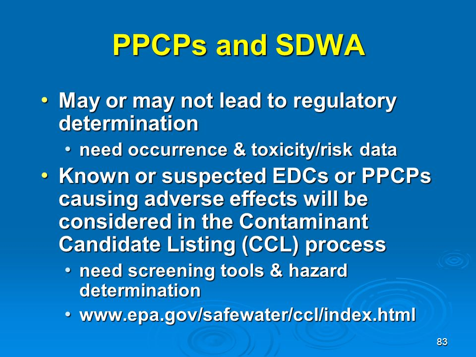 83 PPCPs and SDWA May or may not lead to regulatory determination May or may not lead to regulatory determination need occurrence & toxicity/risk data