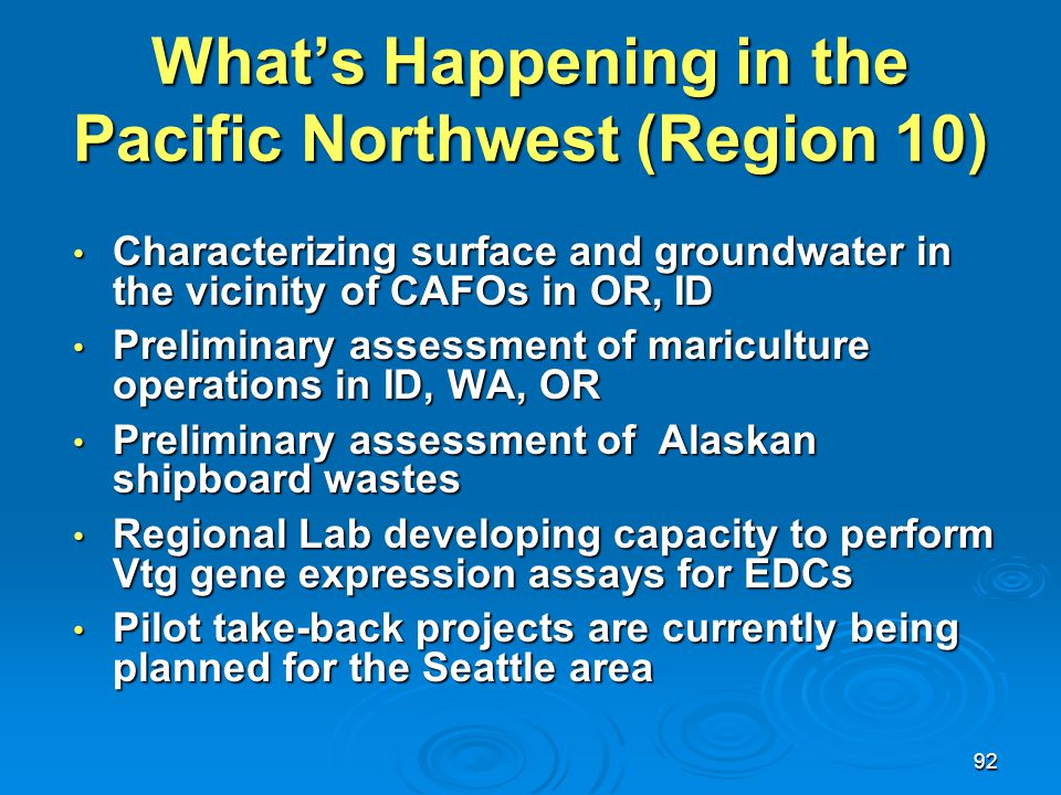 92 What's Happening in the Pacific Northwest (Region 10) Characterizing surface and groundwater in the vicinity of CAFOs in OR, ID Characterizing surf