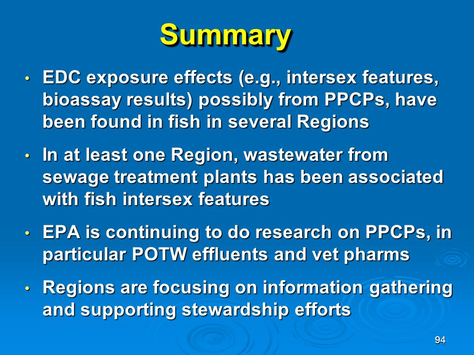 94 SummarySummary EDC exposure effects (e.g., intersex features, bioassay results) possibly from PPCPs, have been found in fish in several Regions EDC