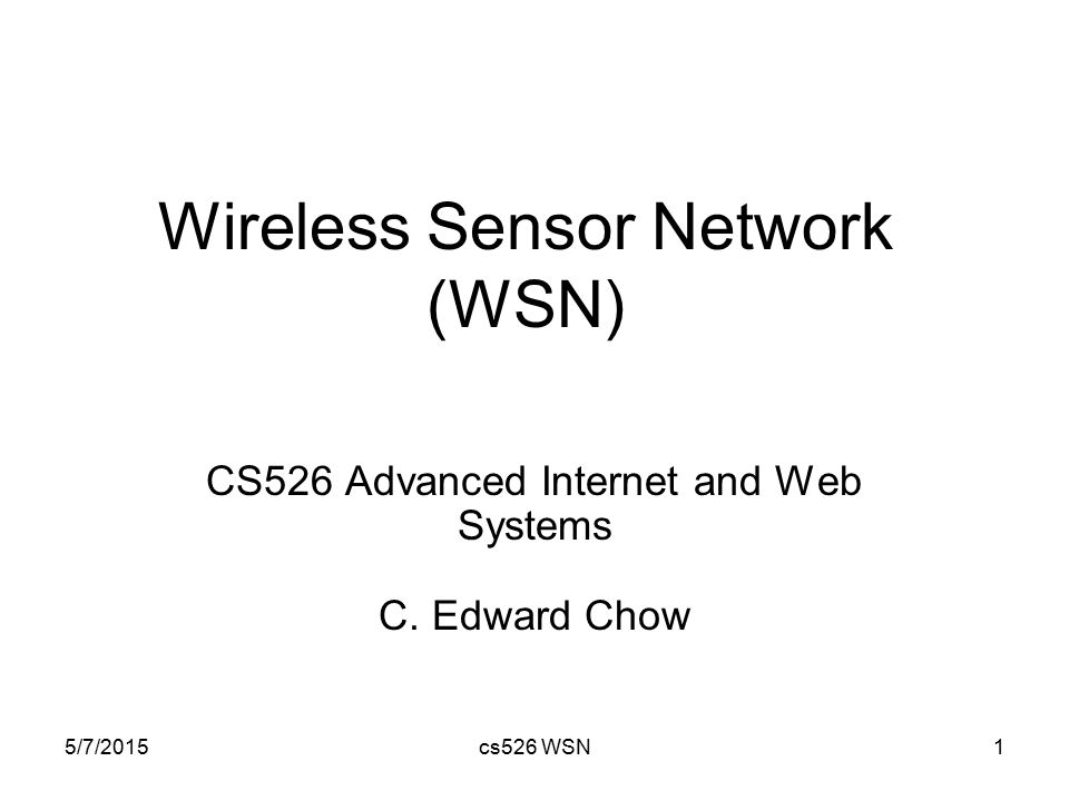5/7/2015cs526 WSN1 Wireless Sensor Network (WSN) CS526 Advanced Internet and Web Systems C. Edward Chow