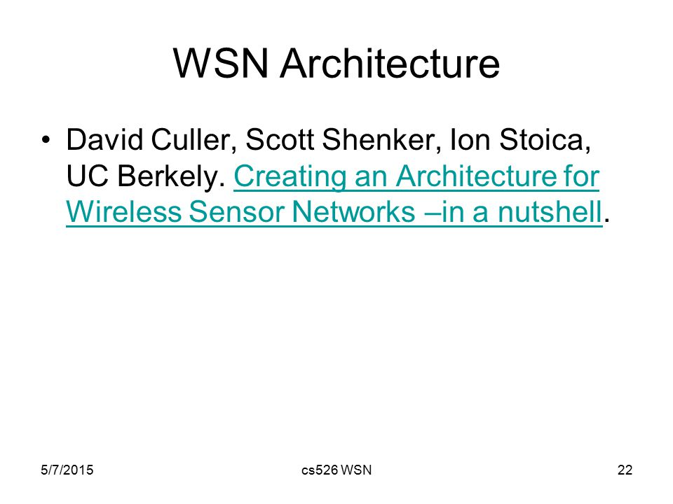 5/7/2015cs526 WSN22 WSN Architecture David Culler, Scott Shenker, Ion Stoica, UC Berkely. Creating an Architecture for Wireless Sensor Networks –in a