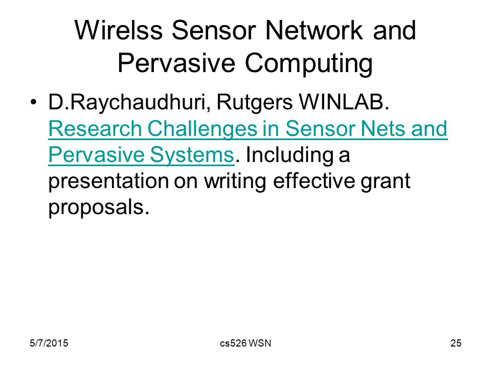5/7/2015cs526 WSN25 Wirelss Sensor Network and Pervasive Computing D.Raychaudhuri, Rutgers WINLAB. Research Challenges in Sensor Nets and Pervasive Sy