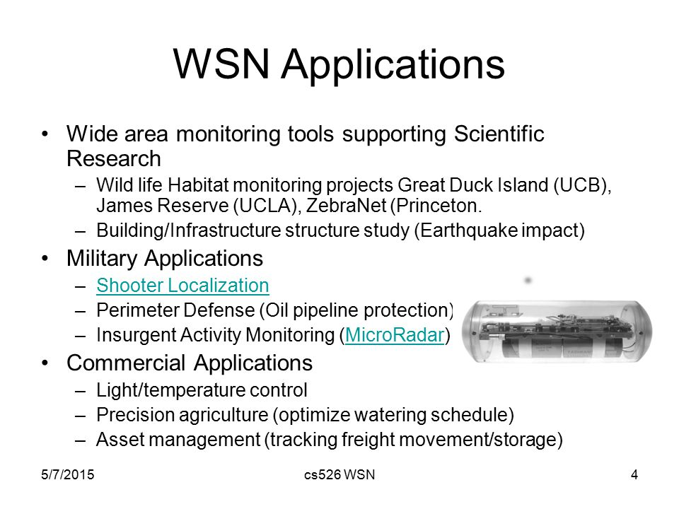 5/7/2015cs526 WSN4 WSN Applications Wide area monitoring tools supporting Scientific Research –Wild life Habitat monitoring projects Great Duck Island