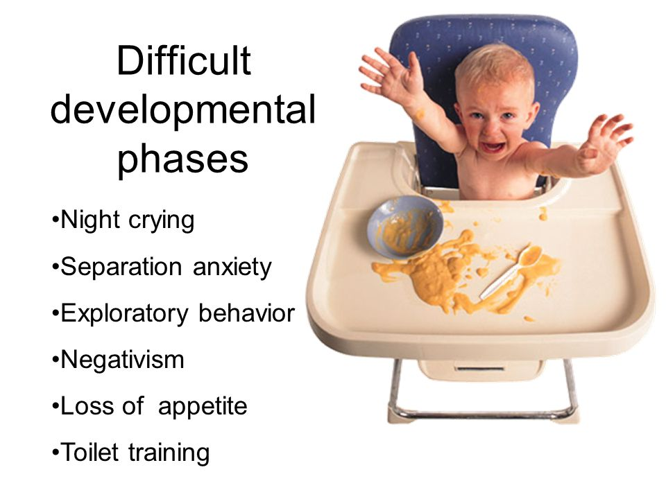 Difficult developmental phases Night crying Separation anxiety Exploratory behavior Negativism Loss of appetite Toilet training