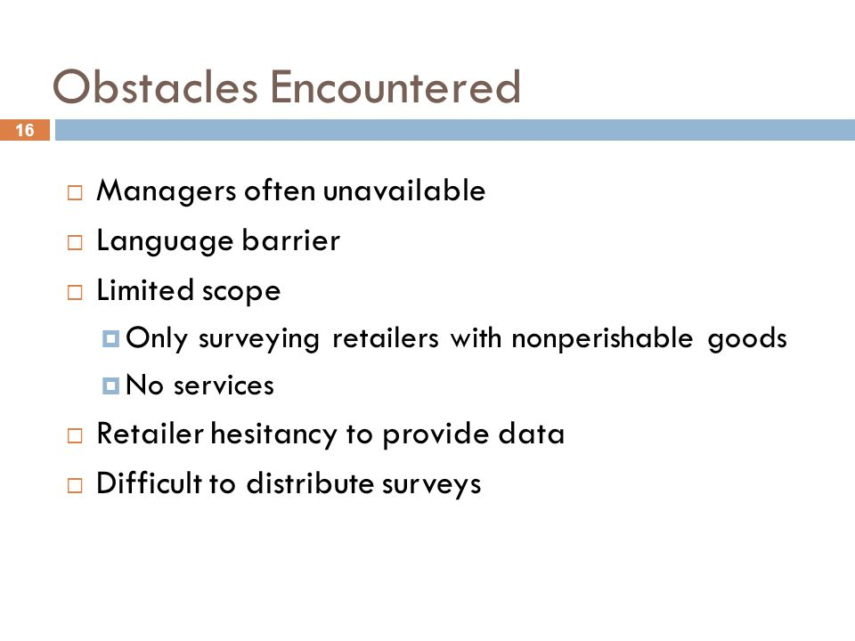 16 Obstacles Encountered  Managers often unavailable  Language barrier  Limited scope  Only surveying retailers with nonperishable goods  No services  Retailer hesitancy to provide data  Difficult to distribute surveys