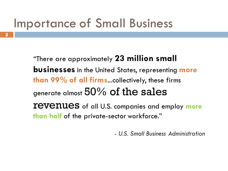 "2 Importance of Small Business 2 ""There are approximately 23 million small businesses in the United States, representing more than 99% of all firms..."