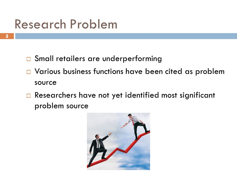 3 Research Problem 3  Small retailers are underperforming  Various business functions have been cited as problem source  Researchers have not yet identified most significant problem source