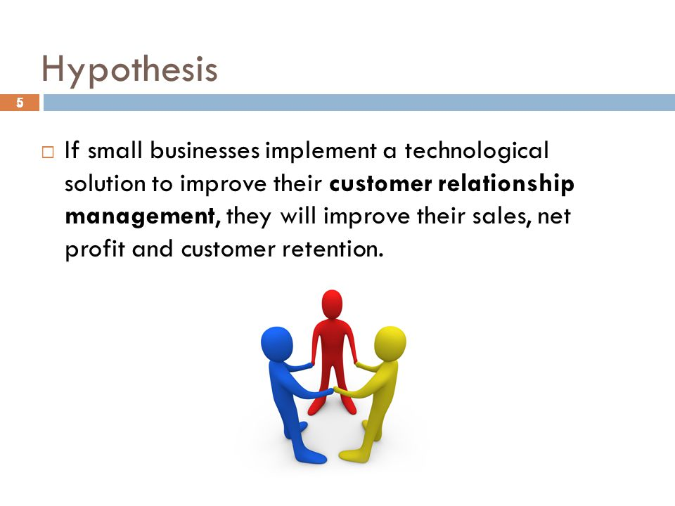 5 Hypothesis 5  If small businesses implement a technological solution to improve their customer relationship management, they will improve their sales, net profit and customer retention.