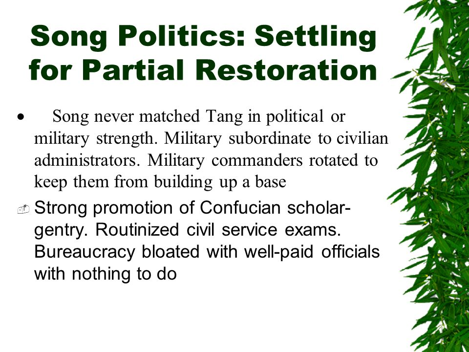Song Politics: Settling for Partial Restoration  Song never matched Tang in political or military strength. Military subordinate to civilian administ