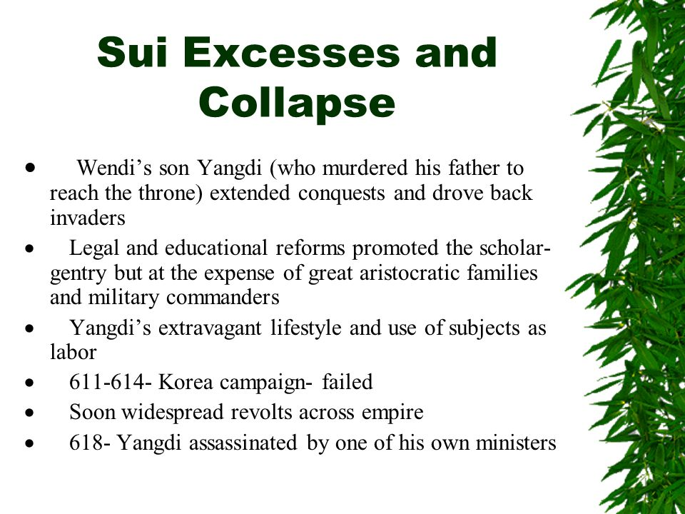 Sui Excesses and Collapse  Wendi's son Yangdi (who murdered his father to reach the throne) extended conquests and drove back invaders  Legal and ed