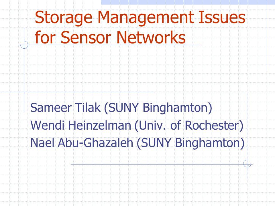 Storage Management Issues for Sensor Networks Sameer Tilak (SUNY Binghamton) Wendi Heinzelman (Univ. of Rochester) Nael Abu-Ghazaleh (SUNY Binghamton)