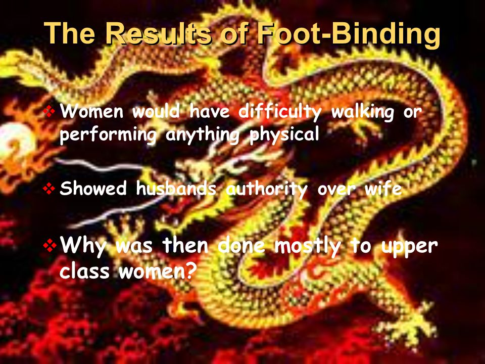  Women would have difficulty walking or performing anything physical  Showed husbands authority over wife  Why was then done mostly to upper class