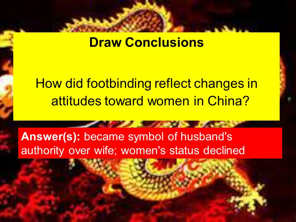Draw Conclusions How did footbinding reflect changes in attitudes toward women in China? Answer(s): became symbol of husband's authority over wife; wo