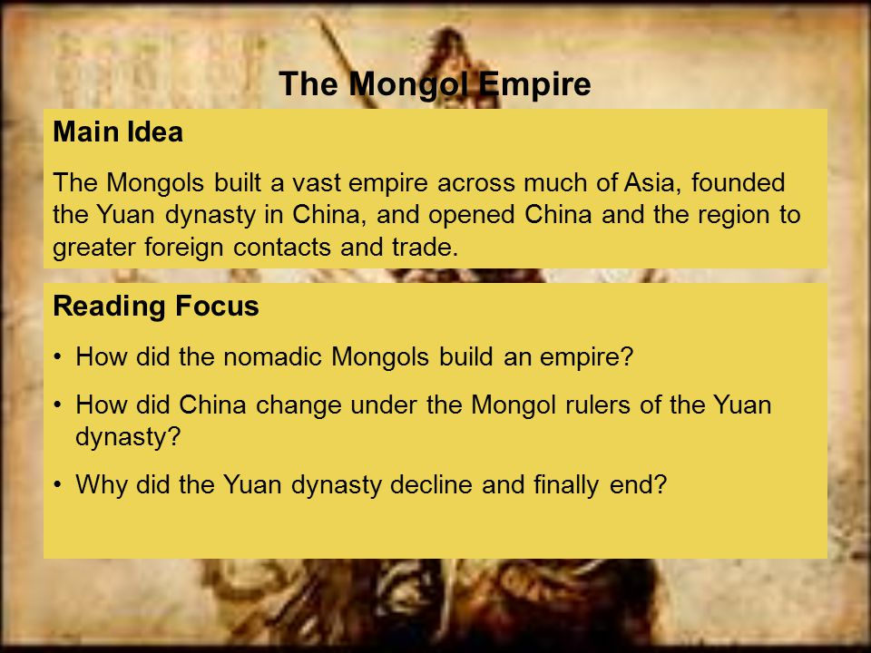 Reading Focus How did the nomadic Mongols build an empire? How did China change under the Mongol rulers of the Yuan dynasty? Why did the Yuan dynasty