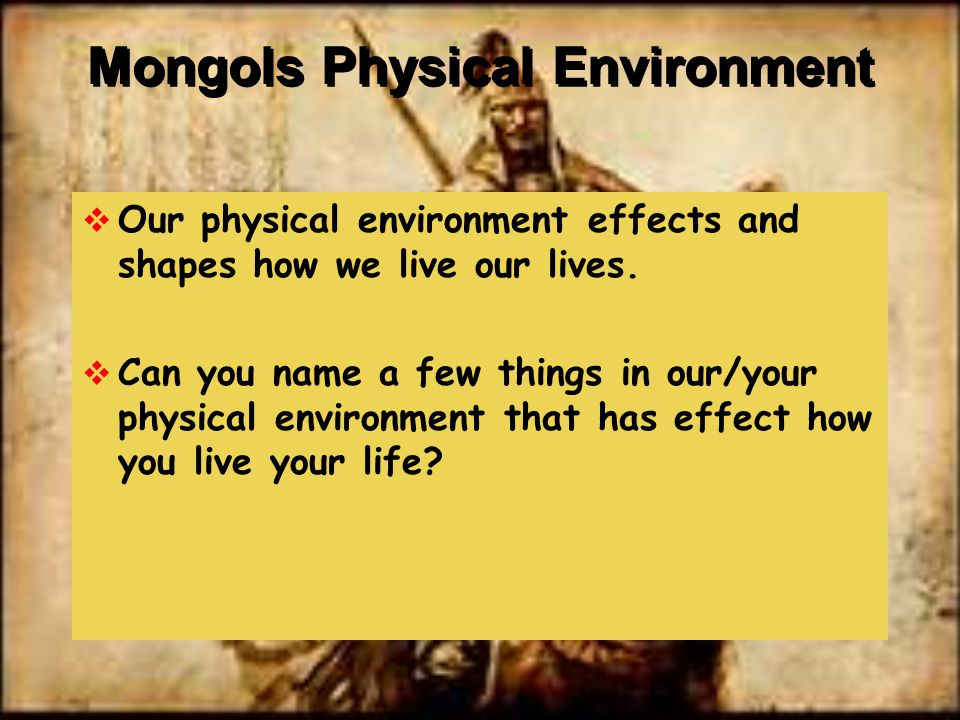 Mongols Physical Environment  Our physical environment effects and shapes how we live our lives.  Can you name a few things in our/your physical env
