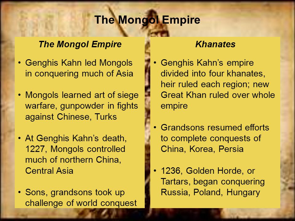 Genghis Kahn's empire divided into four khanates, heir ruled each region; new Great Khan ruled over whole empire Grandsons resumed efforts to complete