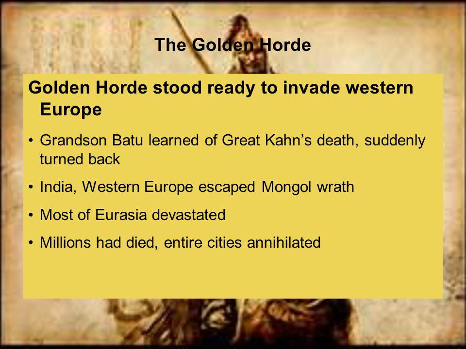 The Golden Horde Golden Horde stood ready to invade western Europe Grandson Batu learned of Great Kahn's death, suddenly turned back India, Western Eu