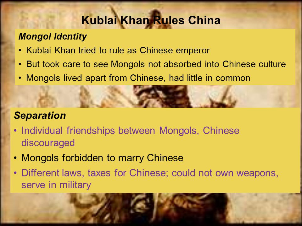 Mongol Identity Kublai Khan tried to rule as Chinese emperor But took care to see Mongols not absorbed into Chinese culture Mongols lived apart from C