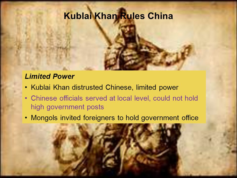 Limited Power Kublai Khan distrusted Chinese, limited power Chinese officials served at local level, could not hold high government posts Mongols invi