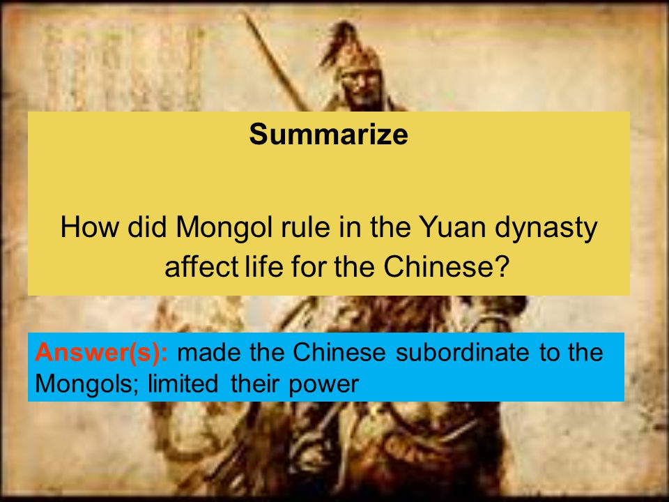 Summarize How did Mongol rule in the Yuan dynasty affect life for the Chinese? Answer(s): made the Chinese subordinate to the Mongols; limited their p