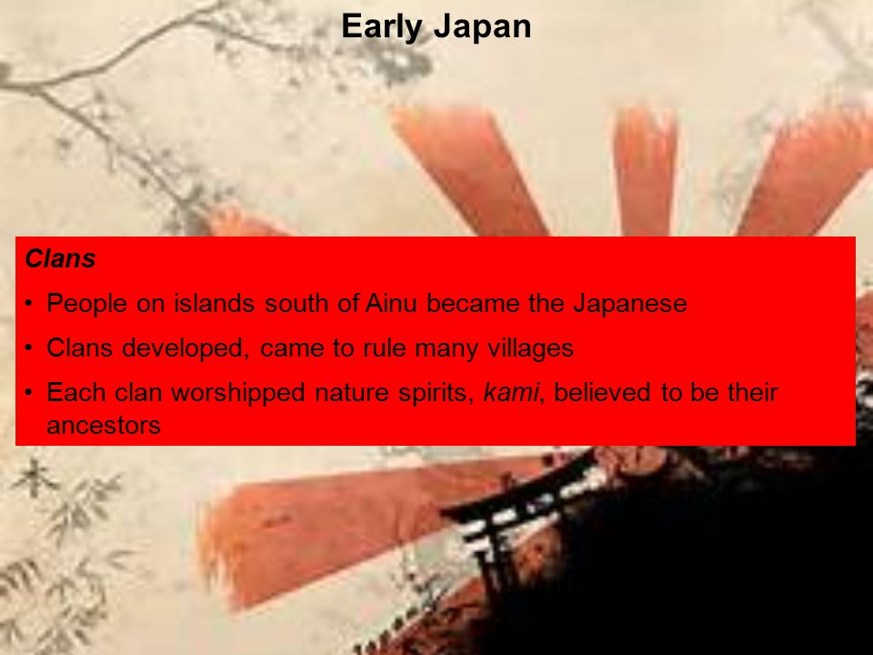 Clans People on islands south of Ainu became the Japanese Clans developed, came to rule many villages Each clan worshipped nature spirits, kami, belie