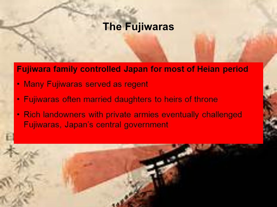 The Fujiwaras Fujiwara family controlled Japan for most of Heian period Many Fujiwaras served as regent Fujiwaras often married daughters to heirs of