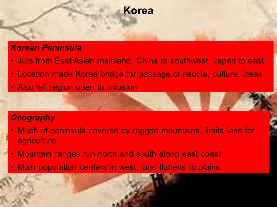 Korean Peninsula Juts from East Asian mainland, China to southwest, Japan to east Location made Korea bridge for passage of people, culture, ideas Als