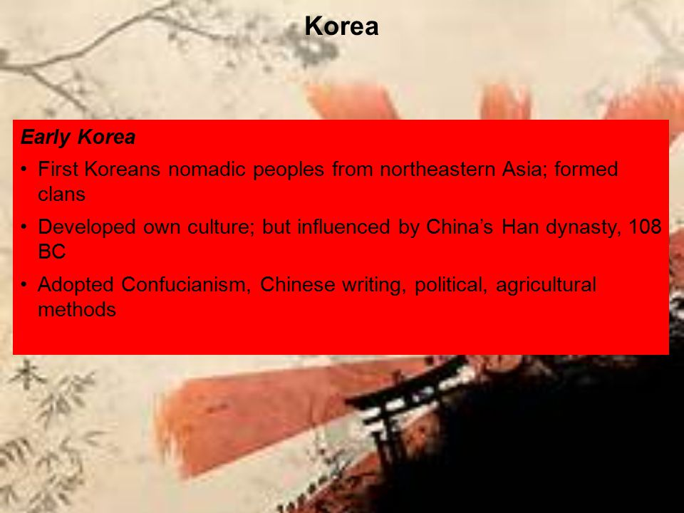 Early Korea First Koreans nomadic peoples from northeastern Asia; formed clans Developed own culture; but influenced by China's Han dynasty, 108 BC Ad