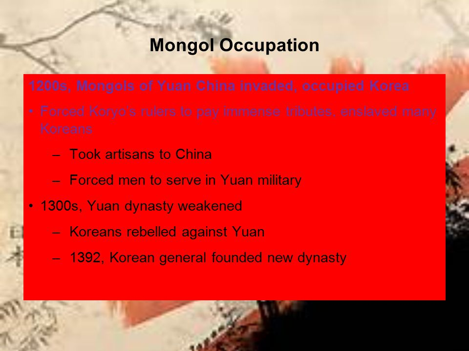 Mongol Occupation 1200s, Mongols of Yuan China invaded, occupied Korea Forced Koryo's rulers to pay immense tributes, enslaved many Koreans –Took arti