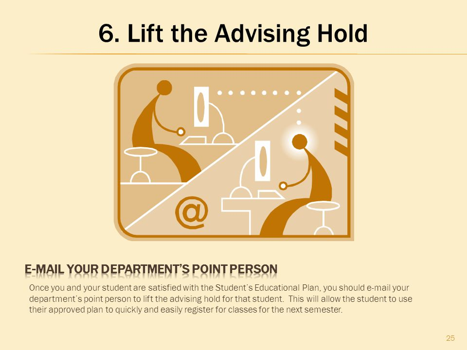 25 Once you and your student are satisfied with the Student's Educational Plan, you should e-mail your department's point person to lift the advising hold for that student.