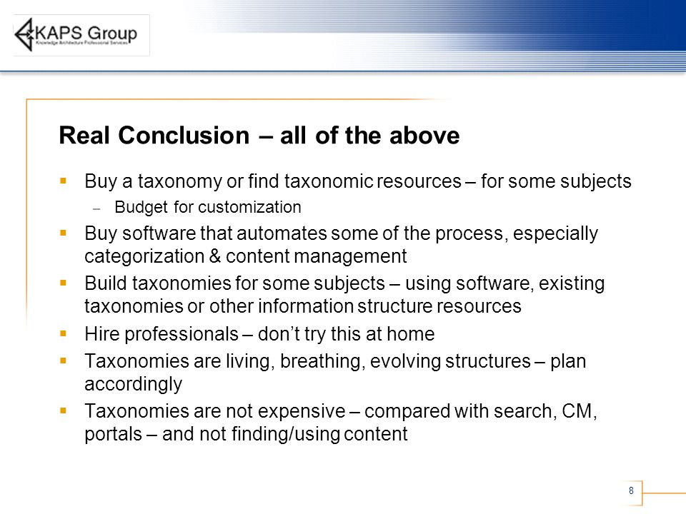 8 Real Conclusion – all of the above  Buy a taxonomy or find taxonomic resources – for some subjects – Budget for customization  Buy software that automates some of the process, especially categorization & content management  Build taxonomies for some subjects – using software, existing taxonomies or other information structure resources  Hire professionals – don't try this at home  Taxonomies are living, breathing, evolving structures – plan accordingly  Taxonomies are not expensive – compared with search, CM, portals – and not finding/using content