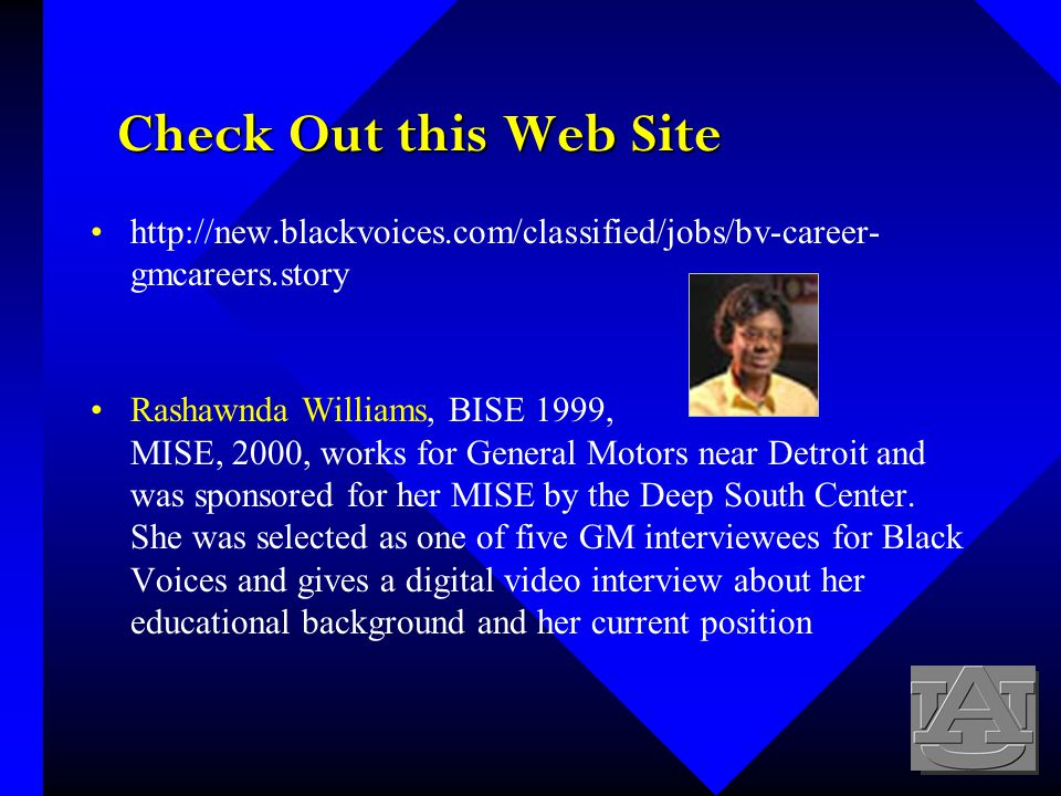 Check Out this Web Site http://new.blackvoices.com/classified/jobs/bv-career- gmcareers.story Rashawnda Williams, BISE 1999, MISE, 2000, works for General Motors near Detroit and was sponsored for her MISE by the Deep South Center.