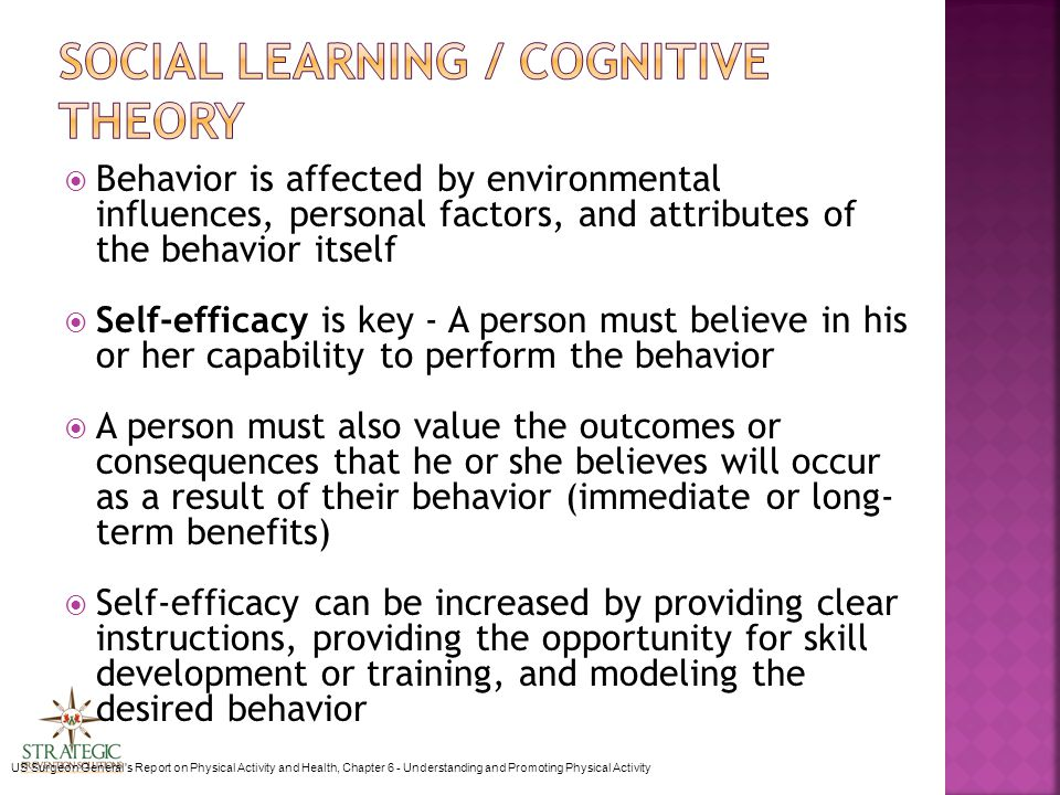  Behavior is affected by environmental influences, personal factors, and attributes of the behavior itself  Self-efficacy is key - A person must believe in his or her capability to perform the behavior  A person must also value the outcomes or consequences that he or she believes will occur as a result of their behavior (immediate or long- term benefits)  Self-efficacy can be increased by providing clear instructions, providing the opportunity for skill development or training, and modeling the desired behavior US Surgeon General s Report on Physical Activity and Health, Chapter 6 - Understanding and Promoting Physical Activity