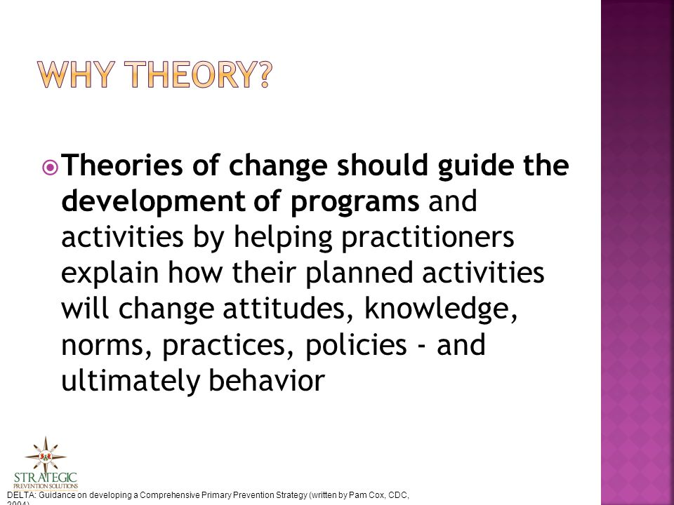  Theories of change should guide the development of programs and activities by helping practitioners explain how their planned activities will change attitudes, knowledge, norms, practices, policies - and ultimately behavior DELTA: Guidance on developing a Comprehensive Primary Prevention Strategy (written by Pam Cox, CDC, 2004)