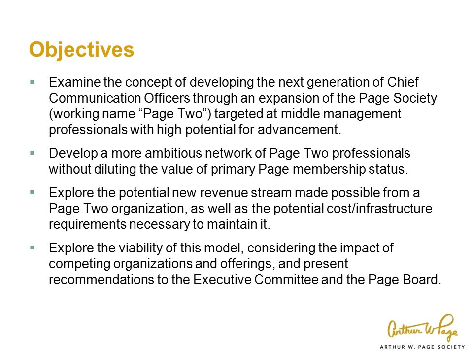 Objectives  Examine the concept of developing the next generation of Chief Communication Officers through an expansion of the Page Society (working name Page Two ) targeted at middle management professionals with high potential for advancement.