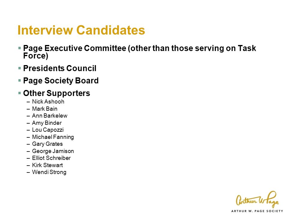 Interview Candidates  Page Executive Committee (other than those serving on Task Force)  Presidents Council  Page Society Board  Other Supporters –Nick Ashooh –Mark Bain –Ann Barkelew –Amy Binder –Lou Capozzi –Michael Fanning –Gary Grates –George Jamison –Elliot Schreiber –Kirk Stewart –Wendi Strong