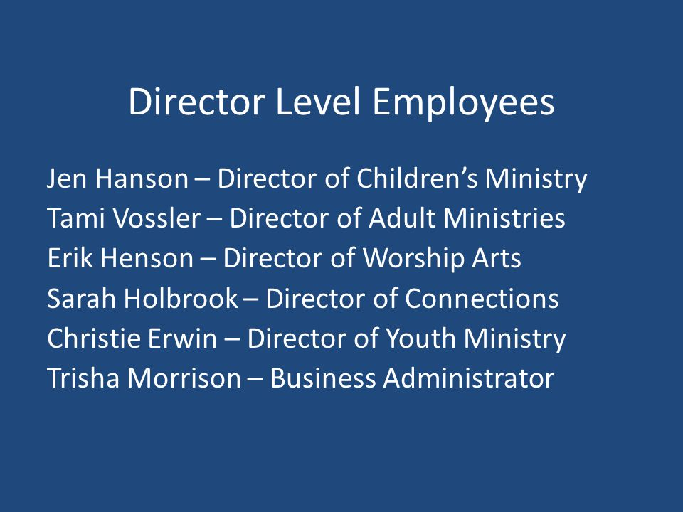 Director Level Employees Jen Hanson – Director of Children's Ministry Tami Vossler – Director of Adult Ministries Erik Henson – Director of Worship Arts Sarah Holbrook – Director of Connections Christie Erwin – Director of Youth Ministry Trisha Morrison – Business Administrator