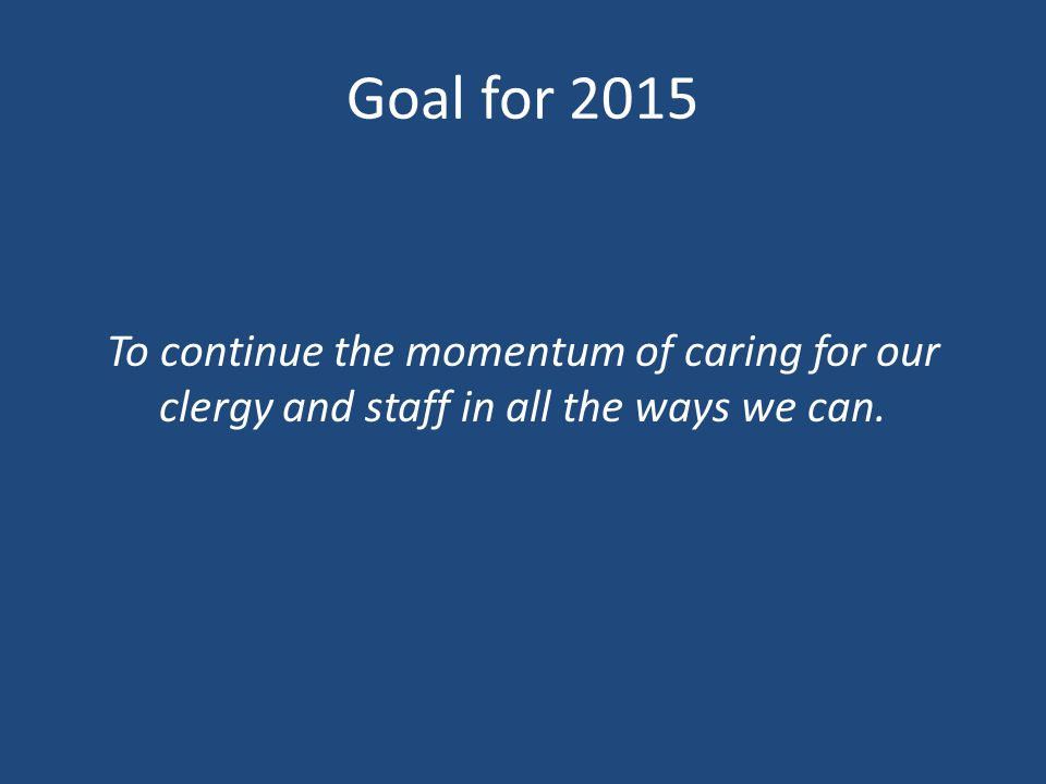 Goal for 2015 To continue the momentum of caring for our clergy and staff in all the ways we can.